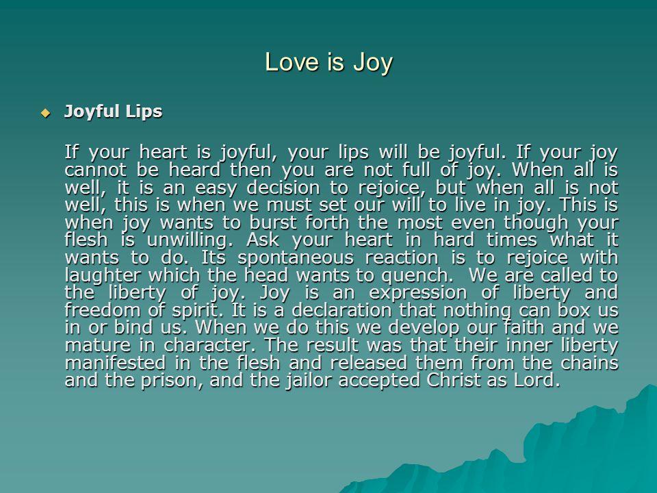 Love is Joy  Joyful Lips If your heart is joyful, your lips will be joyful. If your joy cannot be heard then you are not full of joy. When all is wel