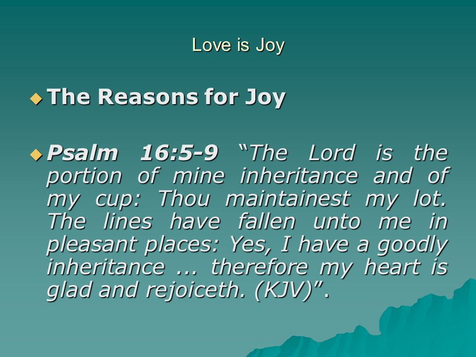 """Love is Joy  The Reasons for Joy  Psalm 16:5-9 """"The Lord is the portion of mine inheritance and of my cup: Thou maintainest my lot. The lines have f"""