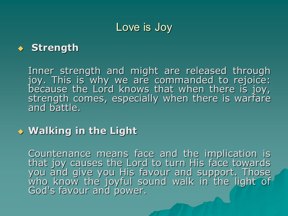 Love is Joy  Strength Inner strength and might are released through joy. This is why we are commanded to rejoice: because the Lord knows that when th
