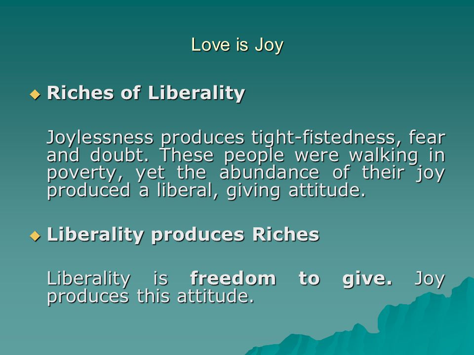 Love is Joy  Riches of Liberality Joylessness produces tight-fistedness, fear and doubt. These people were walking in poverty, yet the abundance of t
