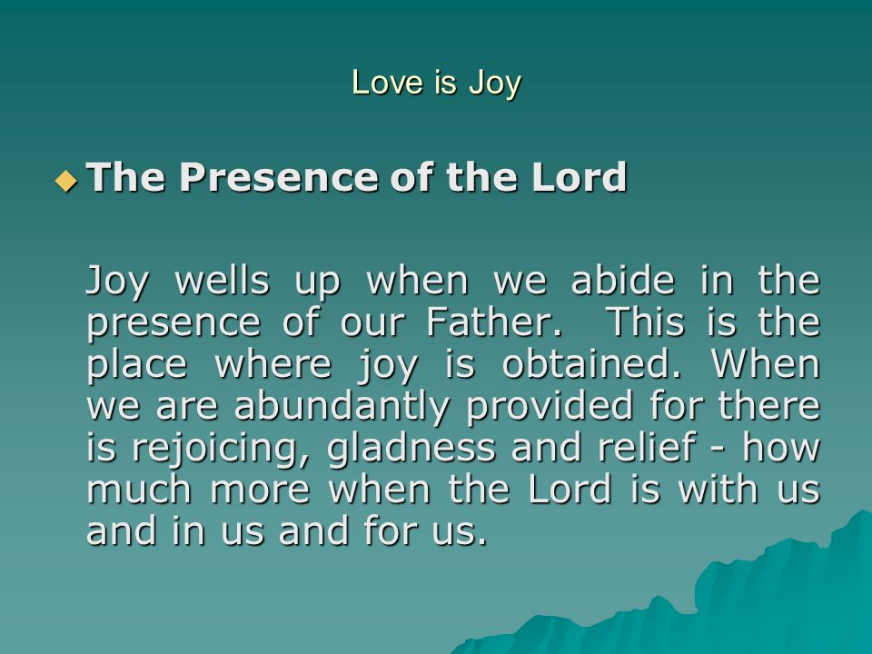 Love is Joy  The Presence of the Lord Joy wells up when we abide in the presence of our Father. This is the place where joy is obtained. When we are