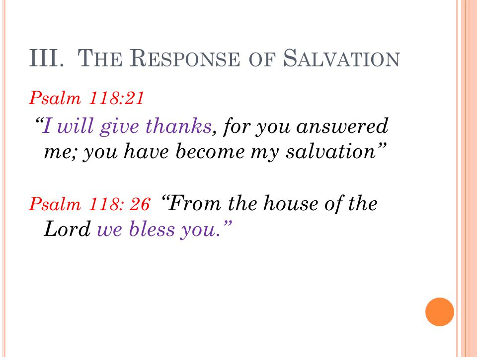 """III. T HE R ESPONSE OF S ALVATION Psalm 118:21 """"I will give thanks, for you answered me; you have become my salvation"""" Psalm 118: 26 """"From the house o"""