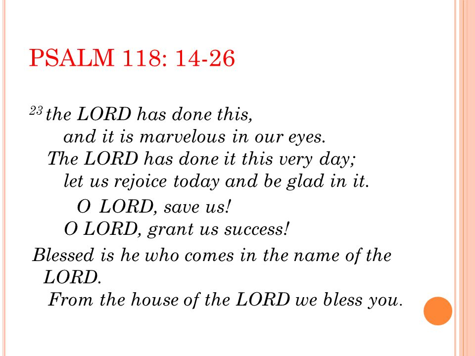 PSALM 118: 14-26 23 the LORD has done this, and it is marvelous in our eyes.