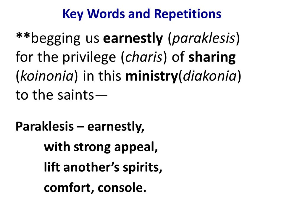 Key Words and Repetitions **begging us earnestly (paraklesis) for the privilege (charis) of sharing (koinonia) in this ministry(diakonia) to the saints— Paraklesis – earnestly, with strong appeal, lift another's spirits, comfort, console.