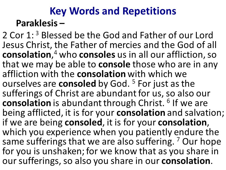 Key Words and Repetitions Paraklesis – 2 Cor 1: 3 Blessed be the God and Father of our Lord Jesus Christ, the Father of mercies and the God of all consolation, 4 who consoles us in all our affliction, so that we may be able to console those who are in any affliction with the consolation with which we ourselves are consoled by God.