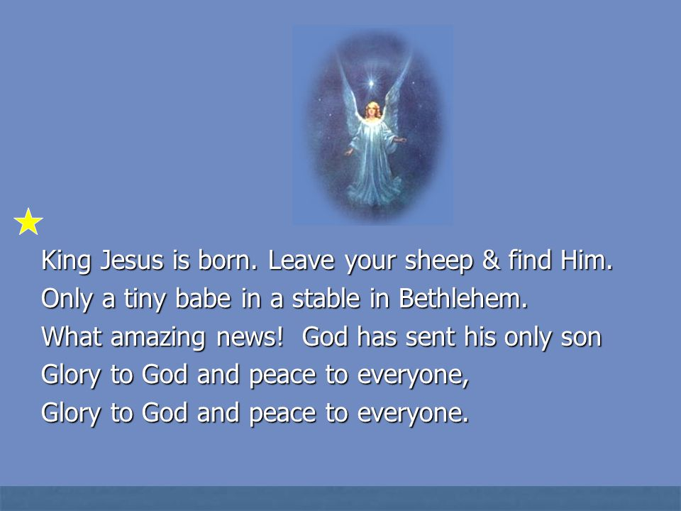 King Jesus is born. Leave your sheep & find Him. Only a tiny babe in a stable in Bethlehem. What amazing news! God has sent his only son Glory to God