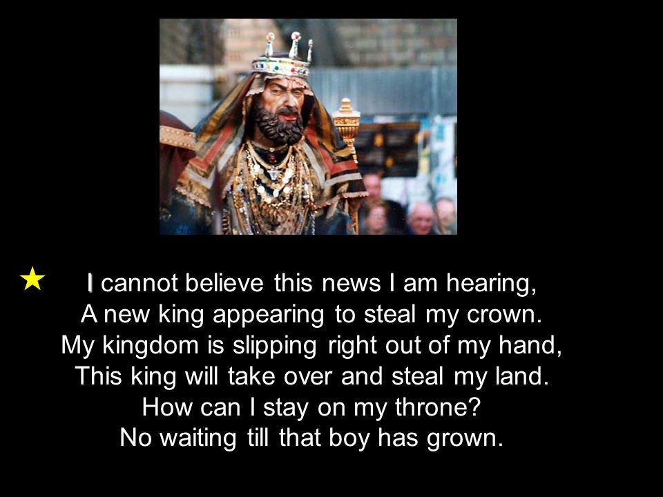 I I cannot believe this news I am hearing, A new king appearing to steal my crown. My kingdom is slipping right out of my hand, This king will take ov