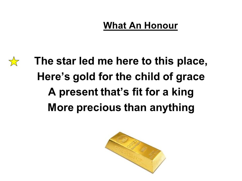 What An Honour The star led me here to this place, Here's gold for the child of grace A present that's fit for a king More precious than anything