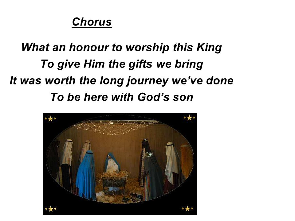 What an honour to worship this King To give Him the gifts we bring It was worth the long journey we've done To be here with God's son Chorus