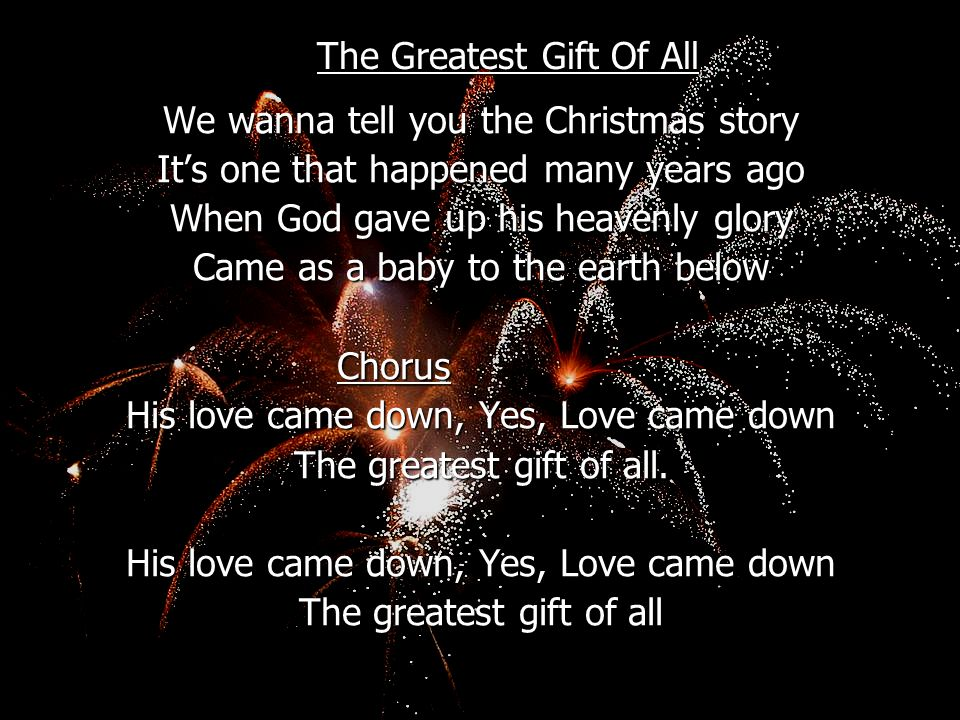 The Greatest Gift Of All We wanna tell you the Christmas story It's one that happened many years ago When God gave up his heavenly glory Came as a bab