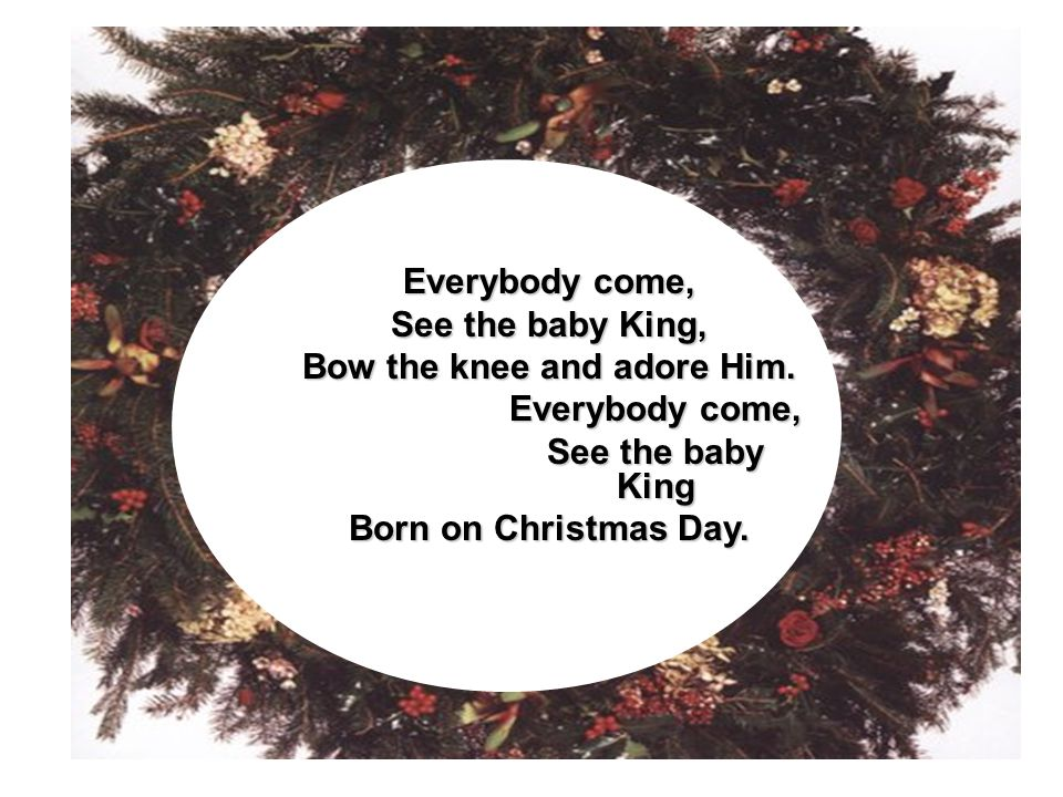 Everybody come, See the baby King, Bow the knee and adore Him. Everybody come, See the baby King Born on Christmas Day.