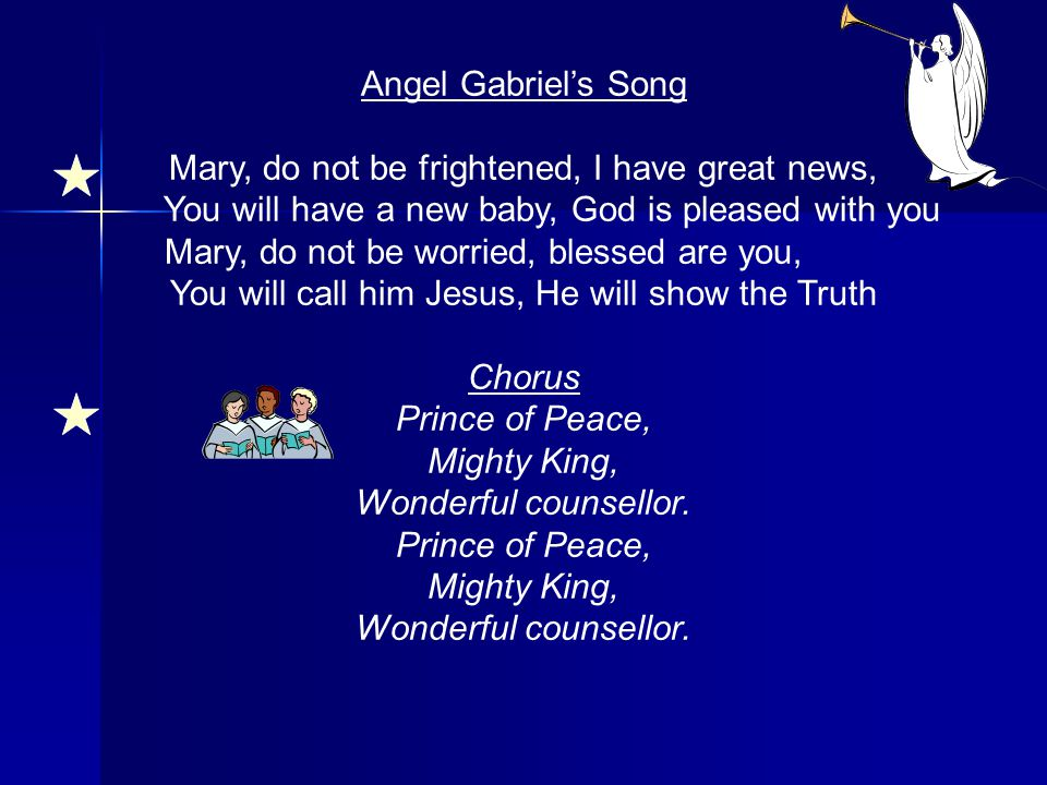 Angel Gabriel's Song Mary, do not be frightened, I have great news, You will have a new baby, God is pleased with you Mary, do not be worried, blessed