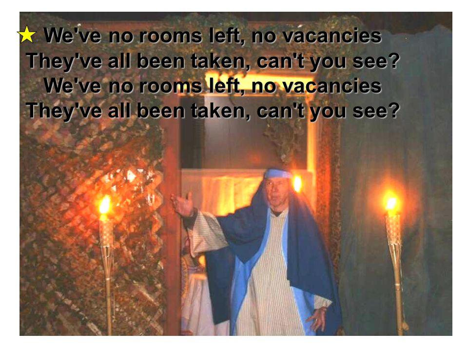 We've no rooms left, no vacancies They've all been taken, can't you see? We've no rooms left, no vacancies They've all been taken, can't you see?