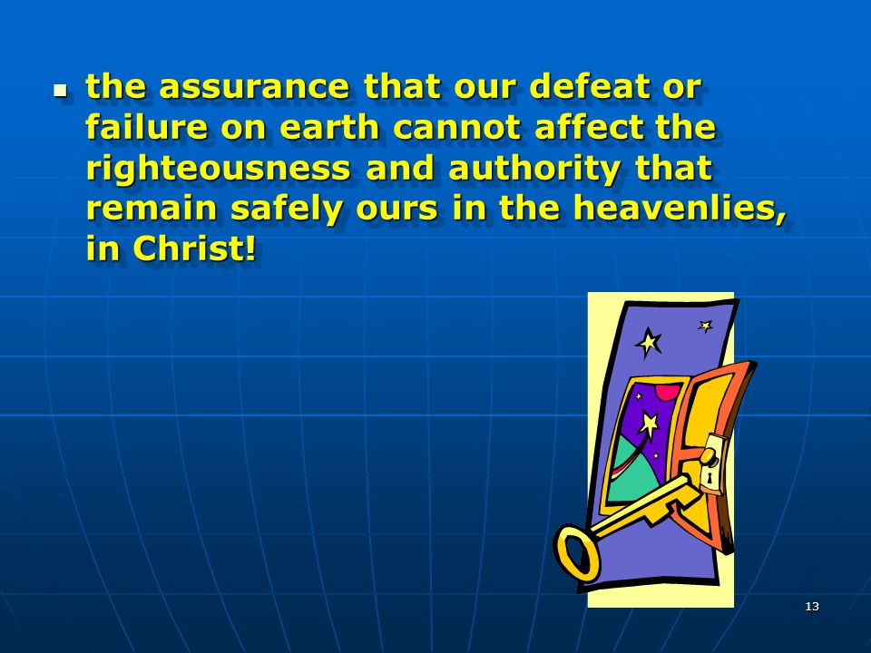 13 the assurance that our defeat or failure on earth cannot affect the righteousness and authority that remain safely ours in the heavenlies, in Chris