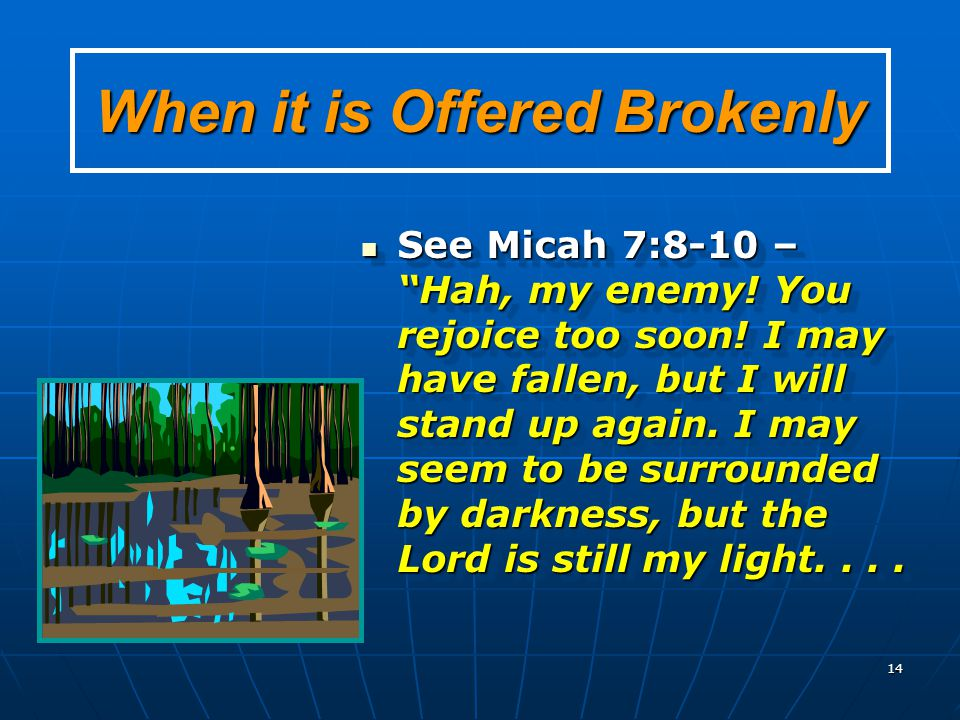 "14 When it is Offered Brokenly See Micah 7:8-10 – ""Hah, my enemy! You rejoice too soon! I may have fallen, but I will stand up again. I may seem to be"