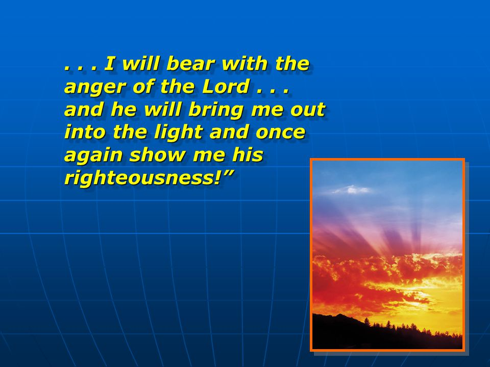 15... I will bear with the anger of the Lord... and he will bring me out into the light and once again show me his righteousness!""