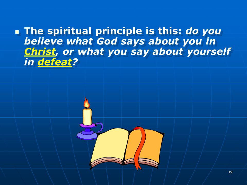 19 The spiritual principle is this: do you believe what God says about you in Christ, or what you say about yourself in defeat?
