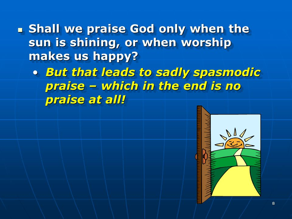8 Shall we praise God only when the sun is shining, or when worship makes us happy? Shall we praise God only when the sun is shining, or when worship