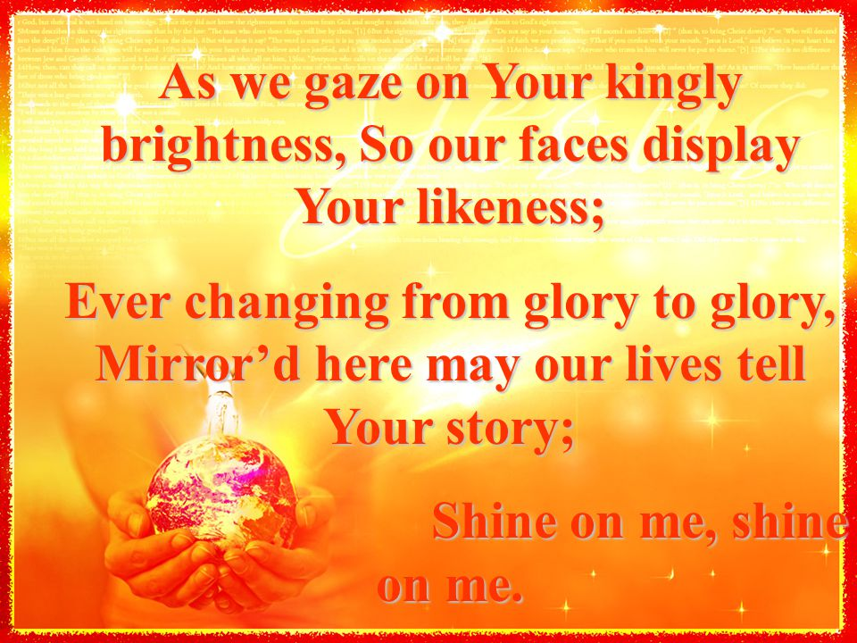 As we gaze on Your kingly brightness, So our faces display Your likeness; Ever changing from glory to glory, Mirror'd here may our lives tell Your sto
