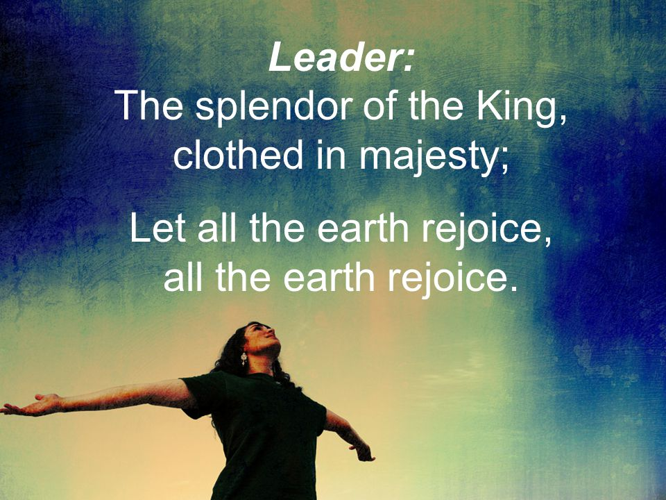 Leader: The splendor of the King, clothed in majesty; Let all the earth rejoice, all the earth rejoice.