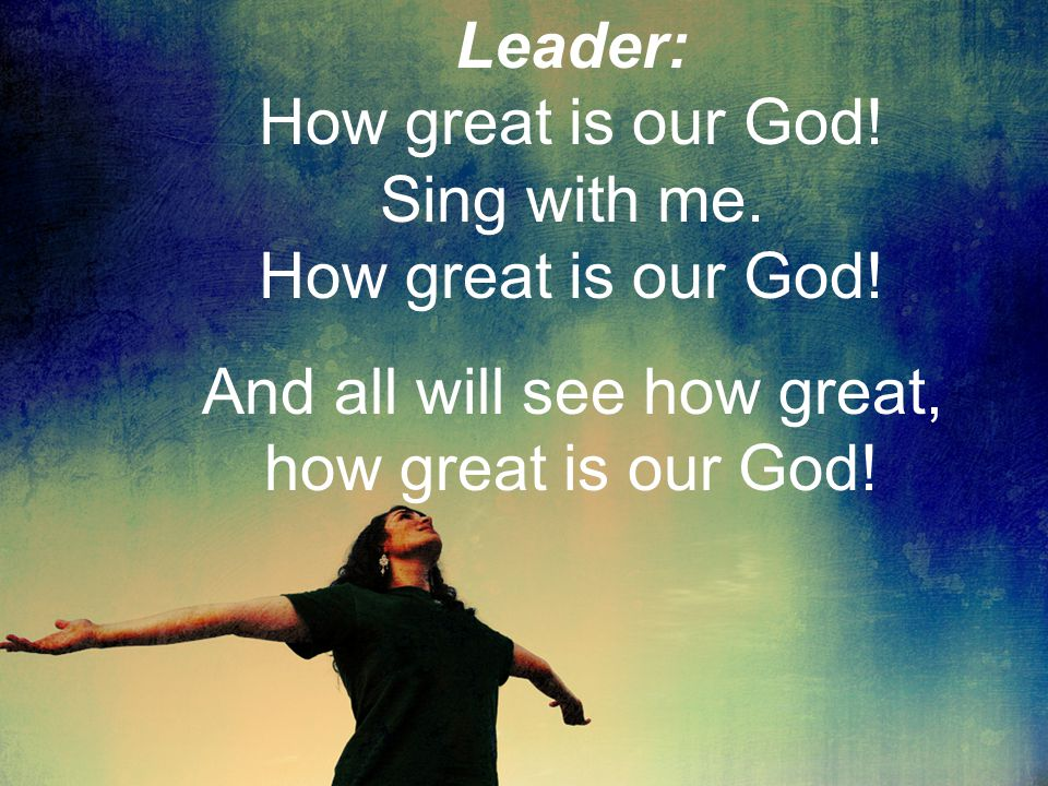 Leader: How great is our God! Sing with me. How great is our God! And all will see how great, how great is our God!