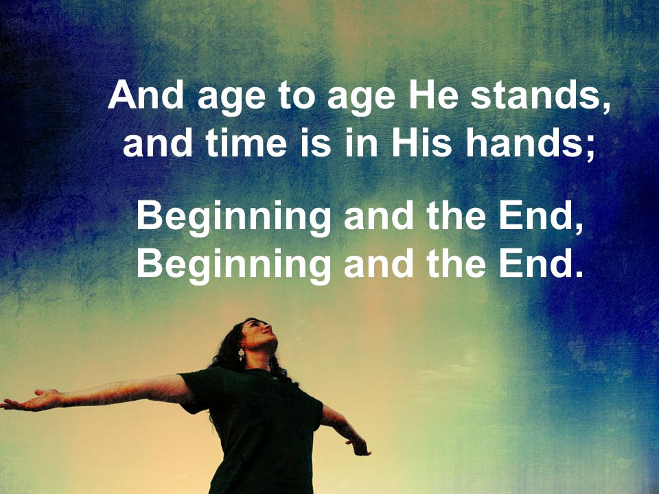And age to age He stands, and time is in His hands; Beginning and the End, Beginning and the End.