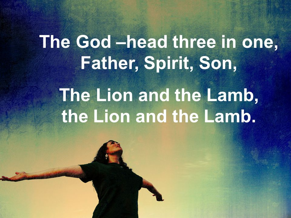 The God –head three in one, Father, Spirit, Son, The Lion and the Lamb, the Lion and the Lamb.