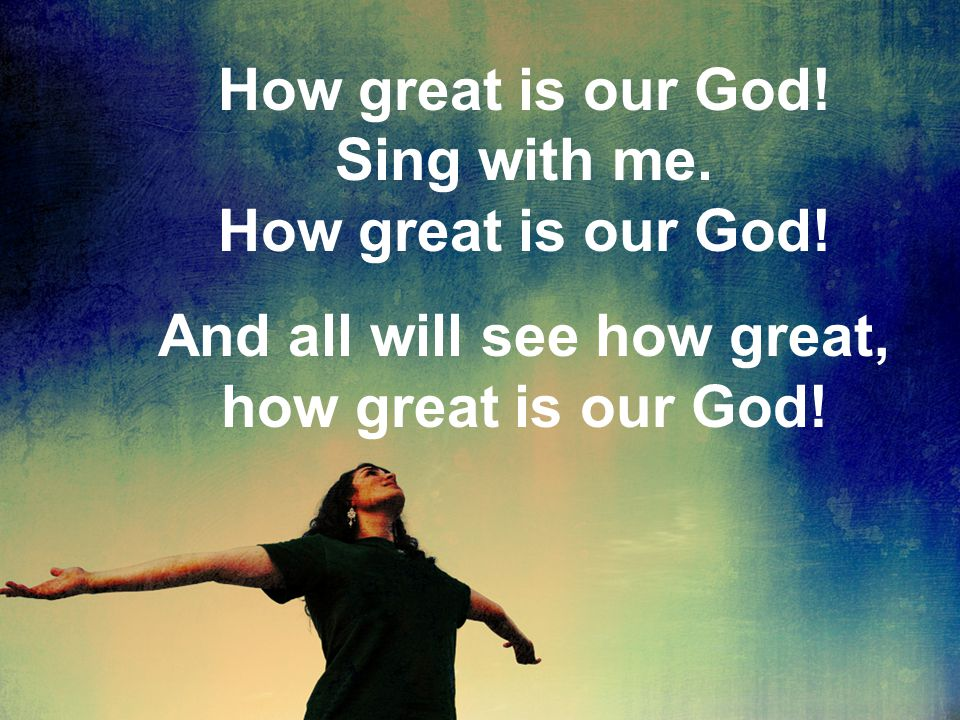 How great is our God! Sing with me. How great is our God! And all will see how great, how great is our God!