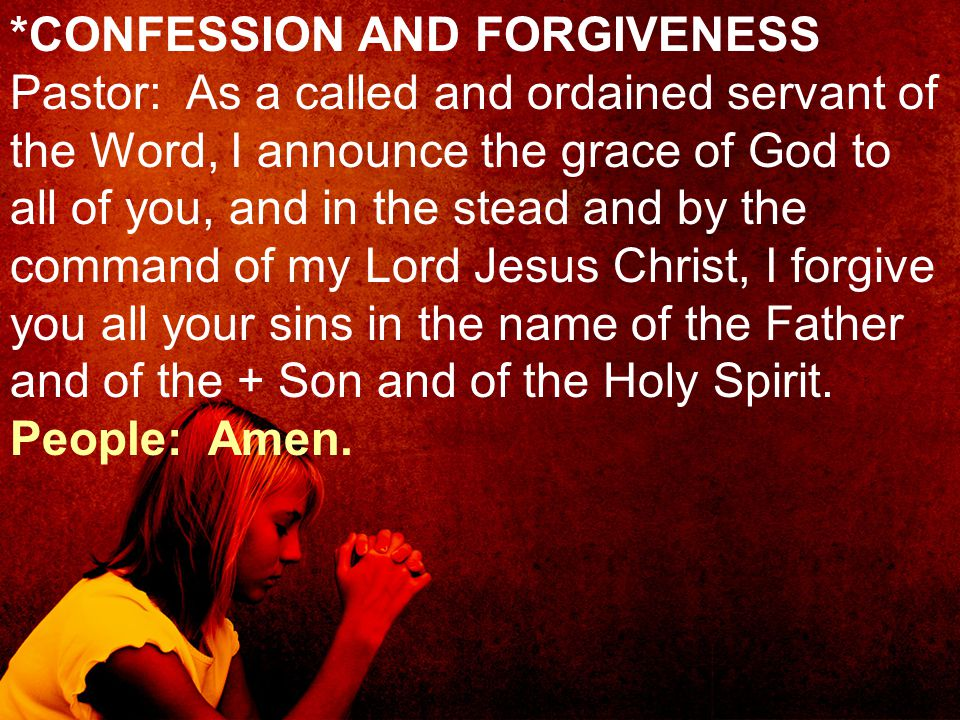 *CONFESSION AND FORGIVENESS Pastor: As a called and ordained servant of the Word, I announce the grace of God to all of you, and in the stead and by t