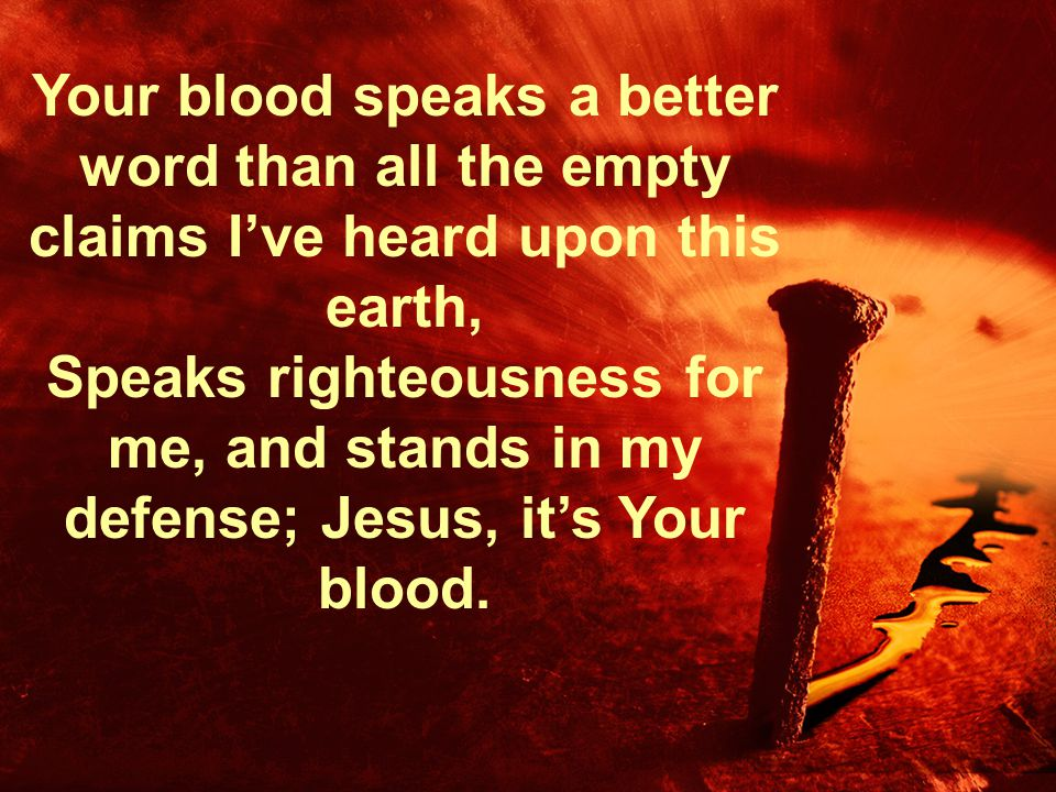Your blood speaks a better word than all the empty claims I've heard upon this earth, Speaks righteousness for me, and stands in my defense; Jesus, it
