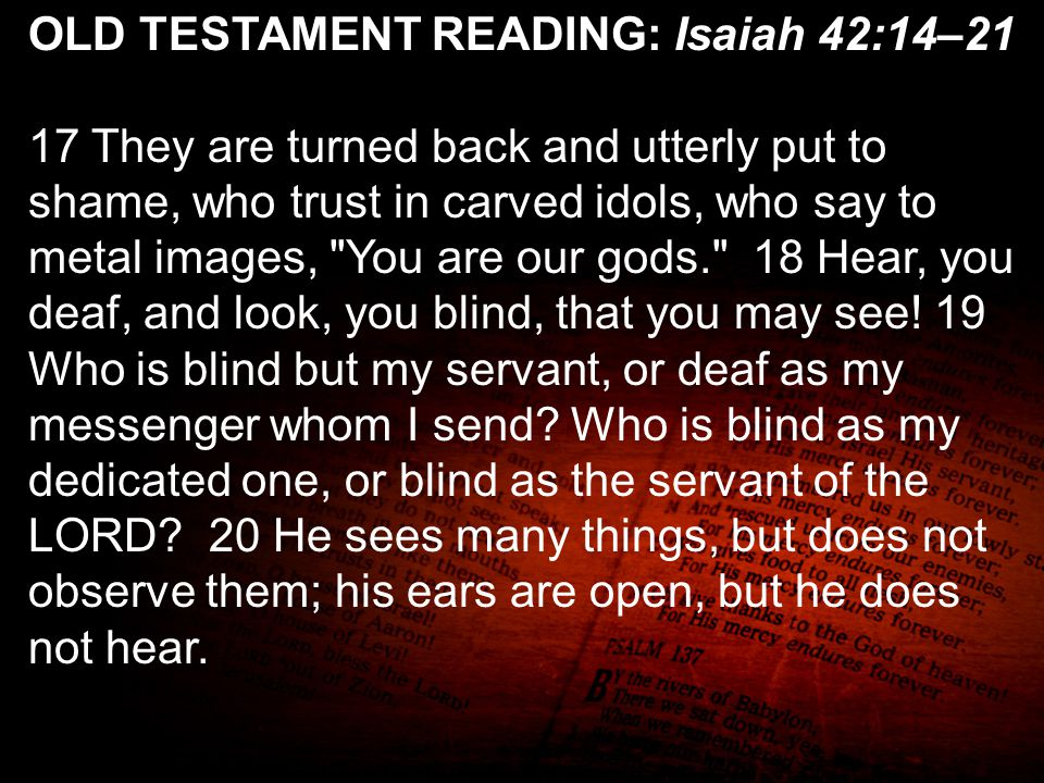 OLD TESTAMENT READING: Isaiah 42:14–21 17 They are turned back and utterly put to shame, who trust in carved idols, who say to metal images,