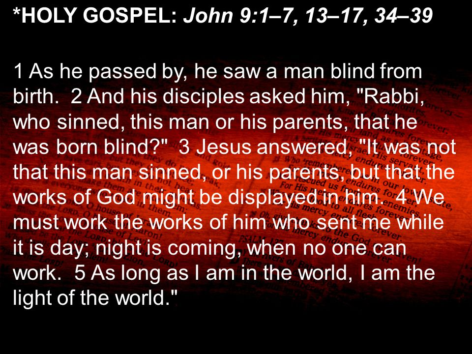 *HOLY GOSPEL: John 9:1–7, 13–17, 34–39 1 As he passed by, he saw a man blind from birth. 2 And his disciples asked him,