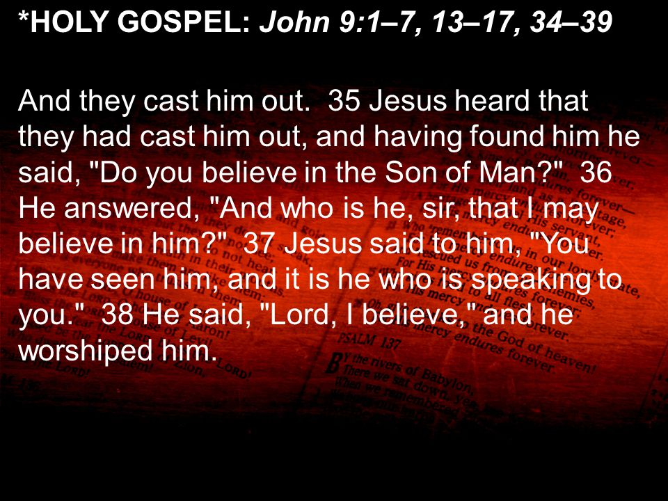 *HOLY GOSPEL: John 9:1–7, 13–17, 34–39 And they cast him out. 35 Jesus heard that they had cast him out, and having found him he said,