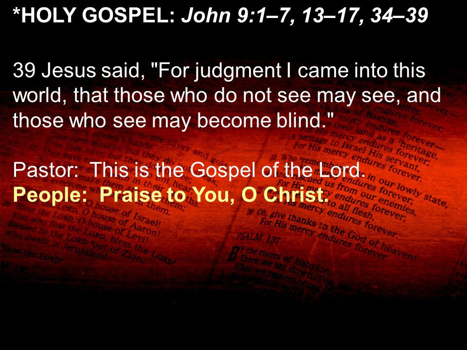 *HOLY GOSPEL: John 9:1–7, 13–17, 34–39 39 Jesus said,