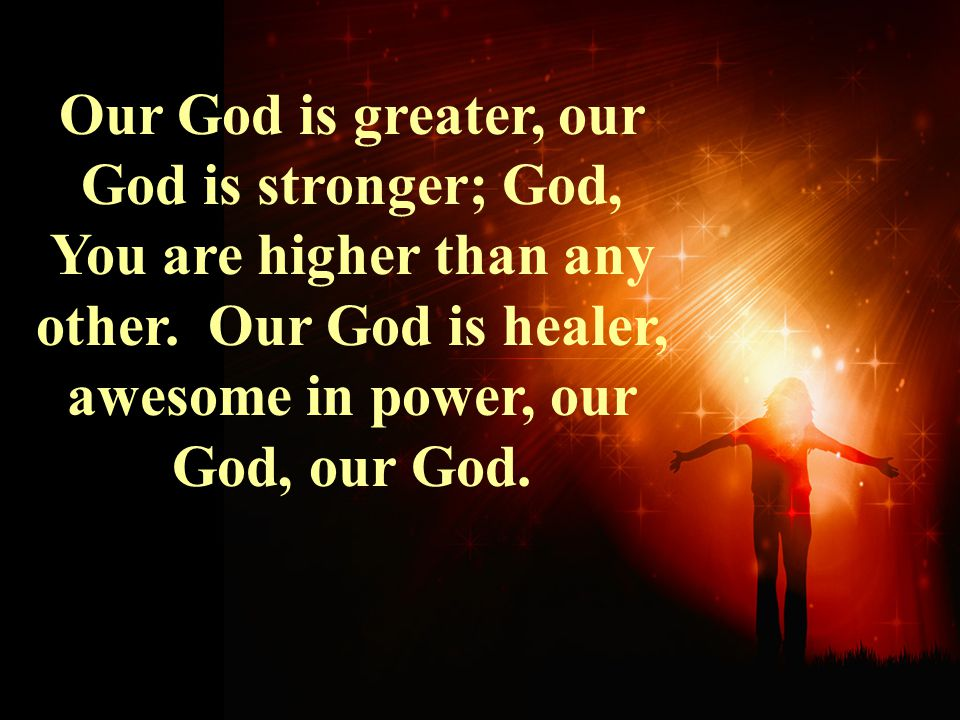 Our God is greater, our God is stronger; God, You are higher than any other. Our God is healer, awesome in power, our God, our God.
