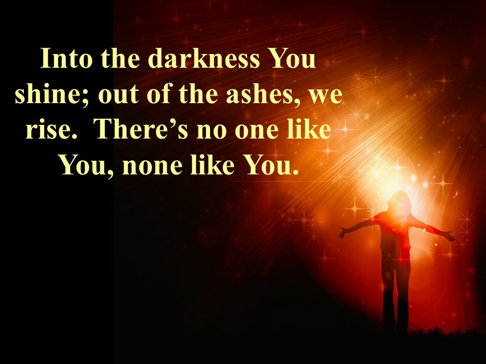 Into the darkness You shine; out of the ashes, we rise. There's no one like You, none like You.