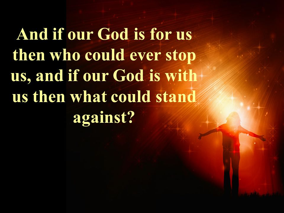 And if our God is for us then who could ever stop us, and if our God is with us then what could stand against?