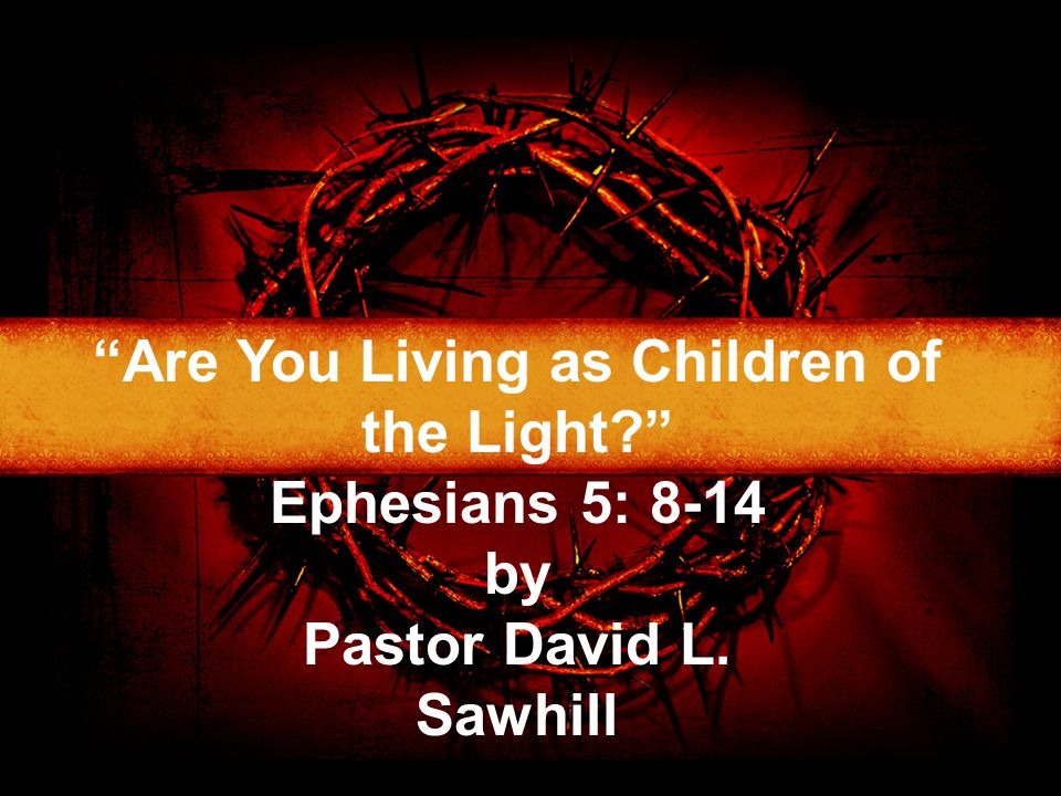 """Are You Living as Children of the Light?"" Ephesians 5: 8-14 by Pastor David L. Sawhill"