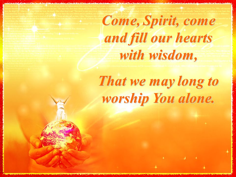 Come, Spirit, come and fill our hearts with wisdom, That we may long to worship You alone.