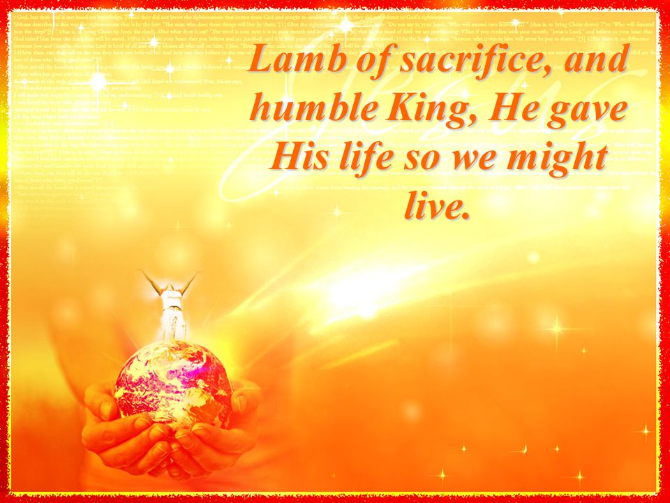 Lamb of sacrifice, and humble King, He gave His life so we might live.
