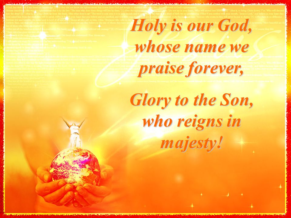 Holy is our God, whose name we praise forever, Glory to the Son, who reigns in majesty!
