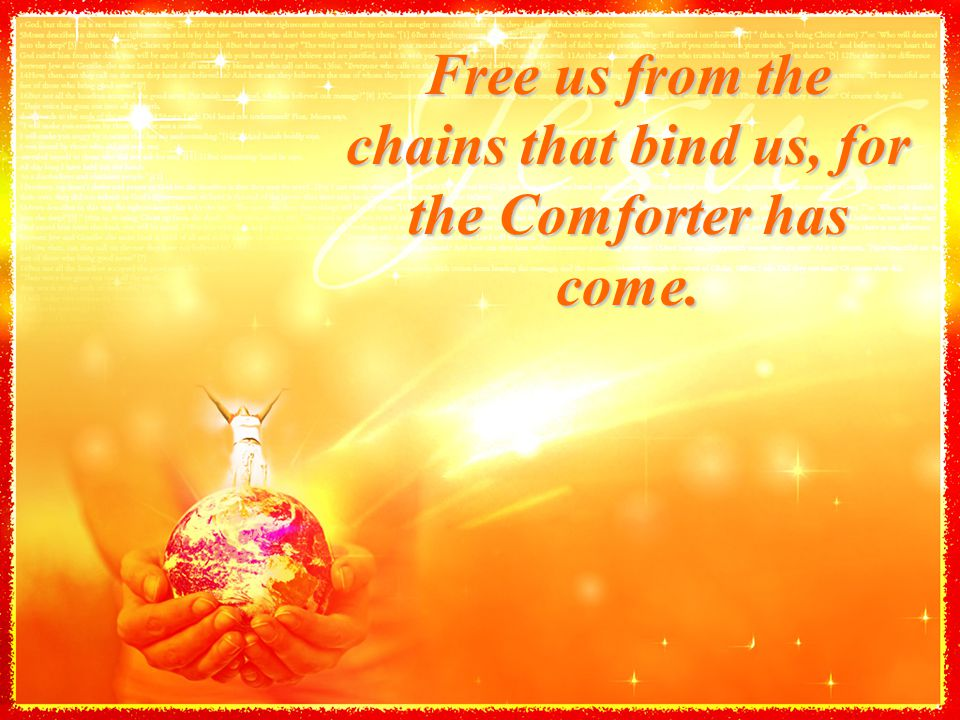 Free us from the chains that bind us, for the Comforter has come.
