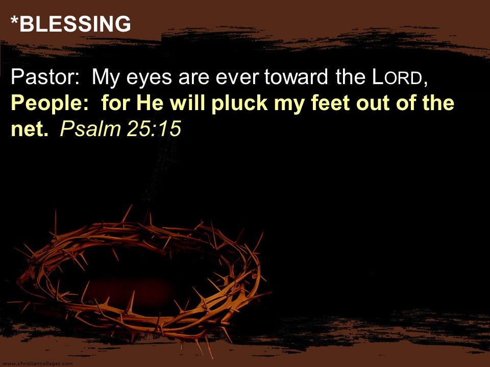 *BLESSING Pastor: My eyes are ever toward the L ORD, People: for He will pluck my feet out of the net.Psalm 25:15