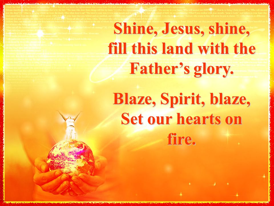 Shine, Jesus, shine, fill this land with the Father's glory. Blaze, Spirit, blaze, Set our hearts on fire.