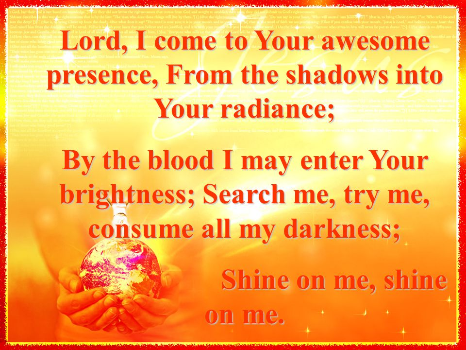 Lord, I come to Your awesome presence, From the shadows into Your radiance; By the blood I may enter Your brightness; Search me, try me, consume all m