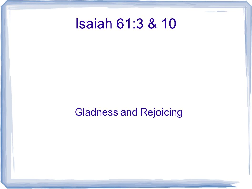 Isaiah 61:3 & 10 Gladness and Rejoicing