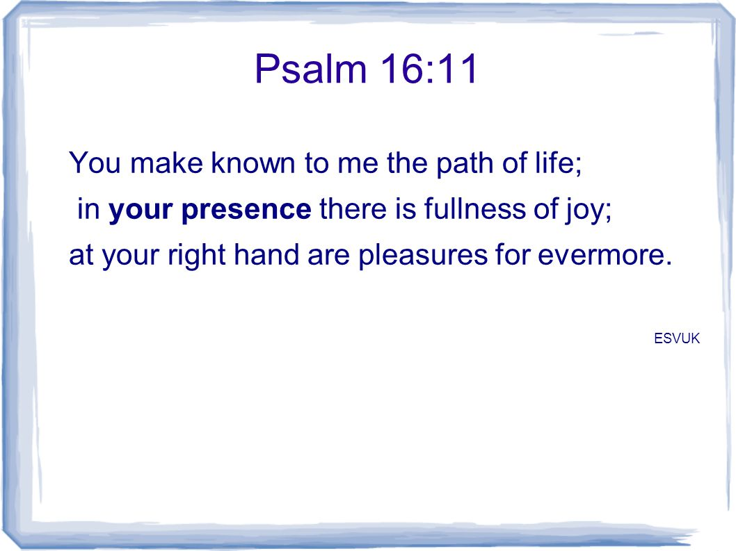 Psalm 16:11 You make known to me the path of life; in your presence there is fullness of joy; at your right hand are pleasures for evermore. ESVUK