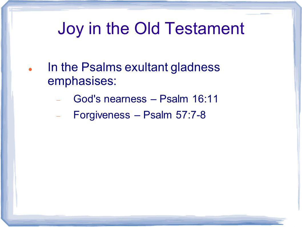 Joy in the Old Testament In the Psalms exultant gladness emphasises:  God's nearness – Psalm 16:11  Forgiveness – Psalm 57:7-8