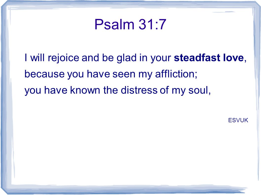 Psalm 31:7 I will rejoice and be glad in your steadfast love, because you have seen my affliction; you have known the distress of my soul, ESVUK