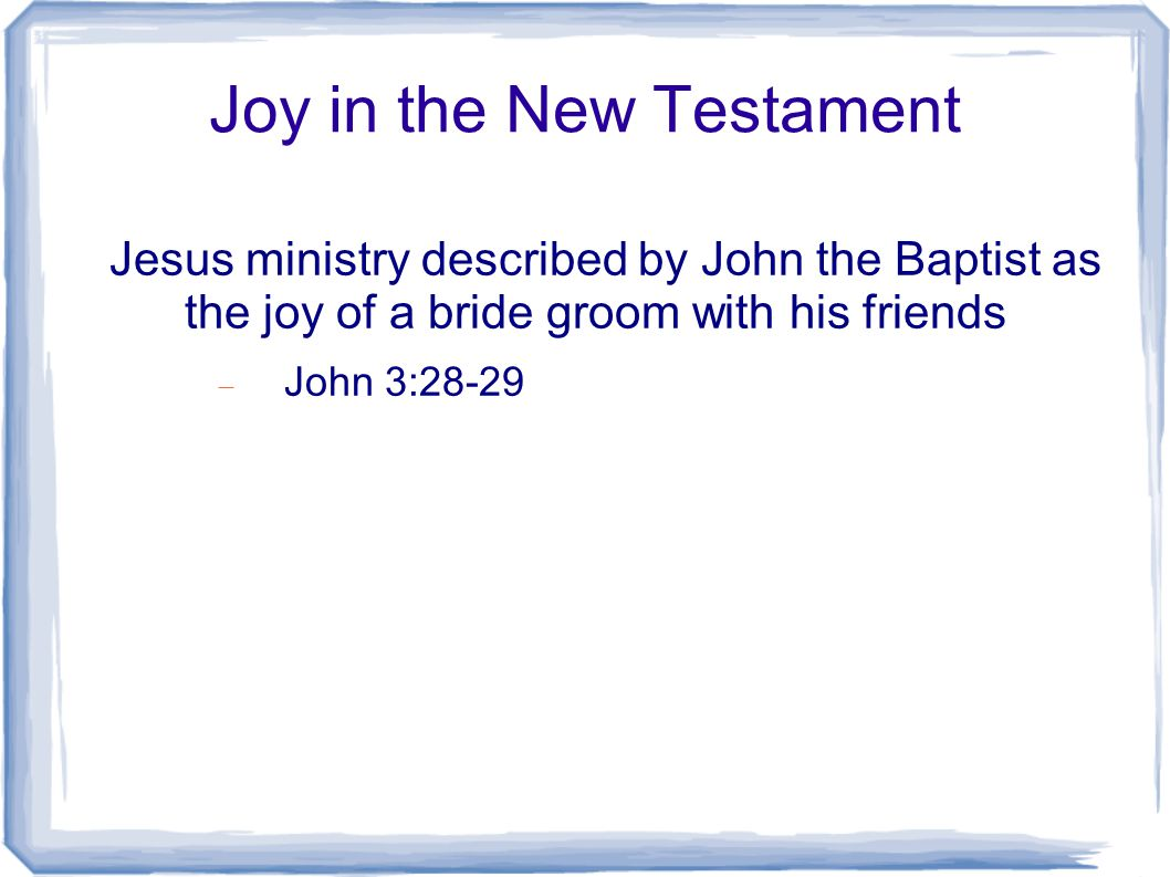 Joy in the New Testament Jesus ministry described by John the Baptist as the joy of a bride groom with his friends  John 3:28-29